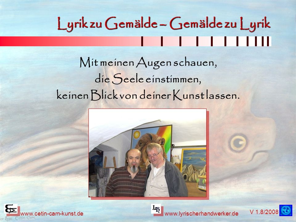 V 1.8/2008 www.cetin-cam-kunst.dewww.lyrischerhandwerker.de Lyrik zu Gemälde – Gemälde zu Lyrik Mit meinen Augen schauen, die Seele einstimmen, keinen