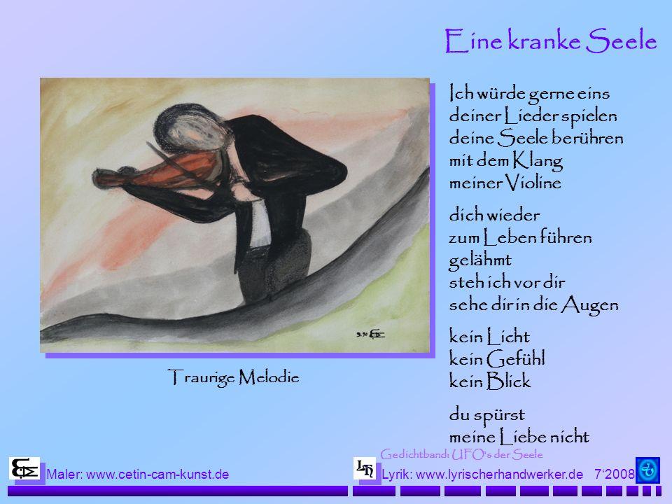 72008 Maler: www.cetin-cam-kunst.deLyrik: www.lyrischerhandwerker.de Eine kranke Seele Ich würde gerne eins deiner Lieder spielen deine Seele berühren mit dem Klang meiner Violine dich wieder zum Leben führen gelähmt steh ich vor dir sehe dir in die Augen kein Licht kein Gefühl kein Blick du spürst meine Liebe nicht Traurige Melodie Gedichtband: UFO s der Seele