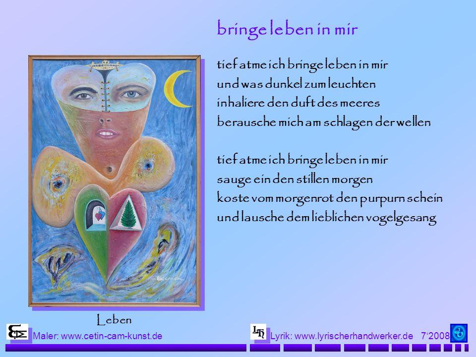72008 Maler: www.cetin-cam-kunst.deLyrik: www.lyrischerhandwerker.de bringe leben in mir tief atme ich bringe leben in mir und was dunkel zum leuchten inhaliere den duft des meeres berausche mich am schlagen der wellen tief atme ich bringe leben in mir sauge ein den stillen morgen koste vom morgenrot den purpurn schein und lausche dem lieblichen vogelgesang Leben