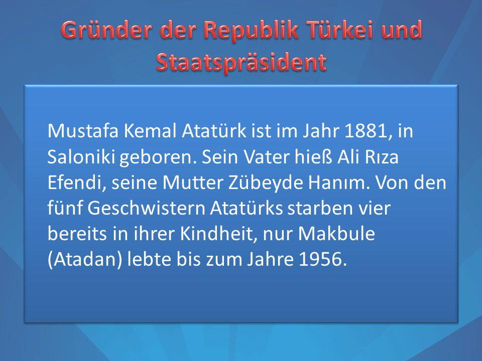 Mustafa Kemal Atatürk ist im Jahr 1881, in Saloniki geboren. Sein Vater hieß Ali Rıza Efendi, seine Mutter Zübeyde Hanım. Von den fünf Geschwistern At