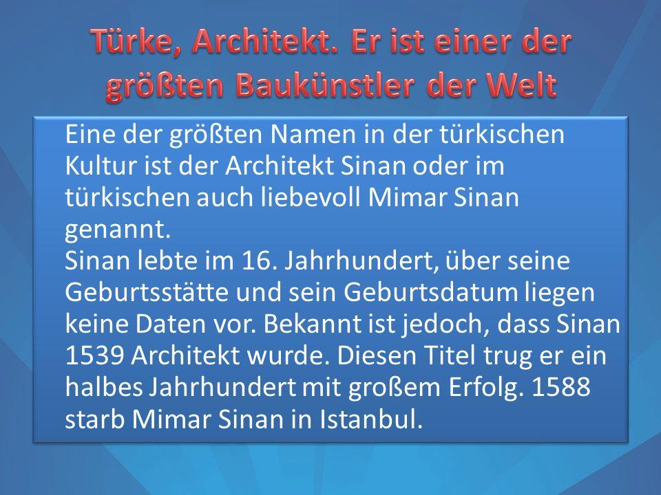 Eine der größten Namen in der türkischen Kultur ist der Architekt Sinan oder im türkischen auch liebevoll Mimar Sinan genannt. Sinan lebte im 16. Jahr