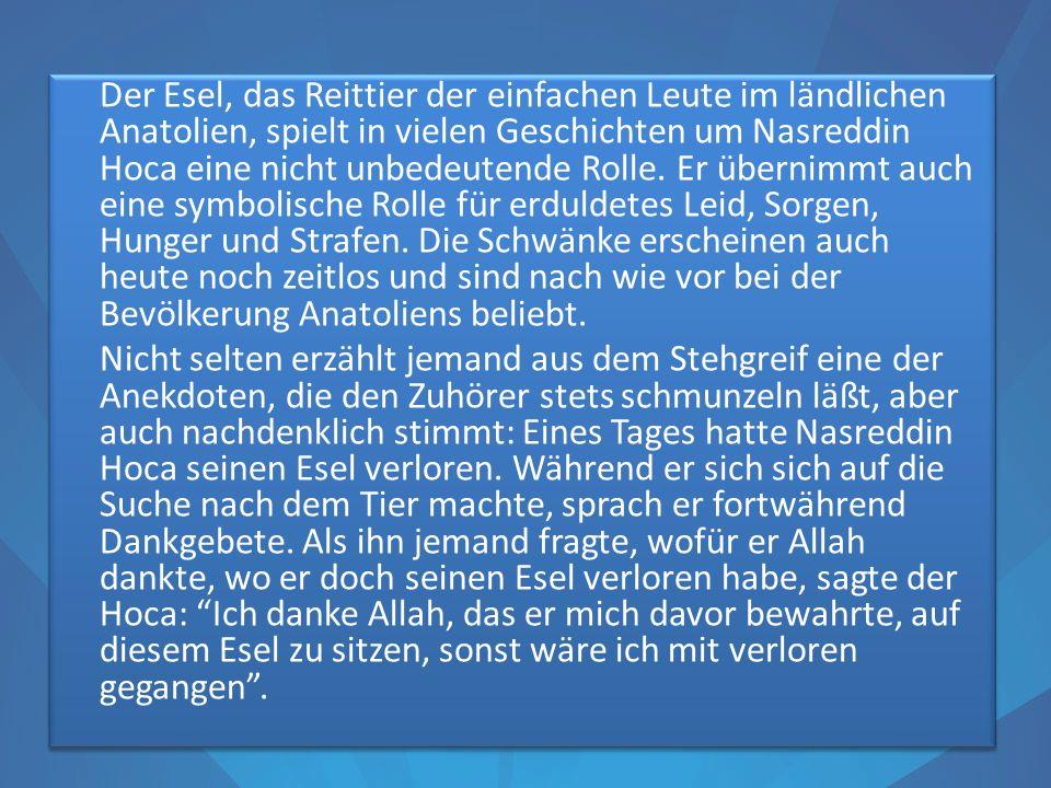 Der Esel, das Reittier der einfachen Leute im ländlichen Anatolien, spielt in vielen Geschichten um Nasreddin Hoca eine nicht unbedeutende Rolle. Er ü