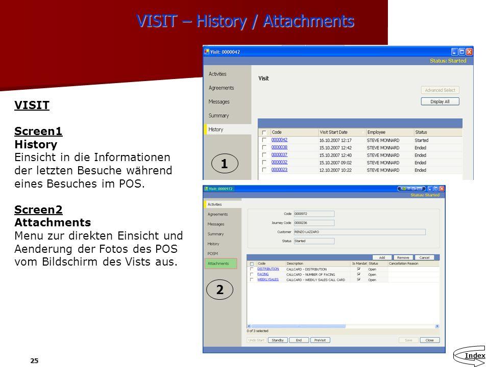 25 VISIT – History / Attachments VISIT Screen1 History Einsicht in die Informationen der letzten Besuche während eines Besuches im POS. Screen2 Attach