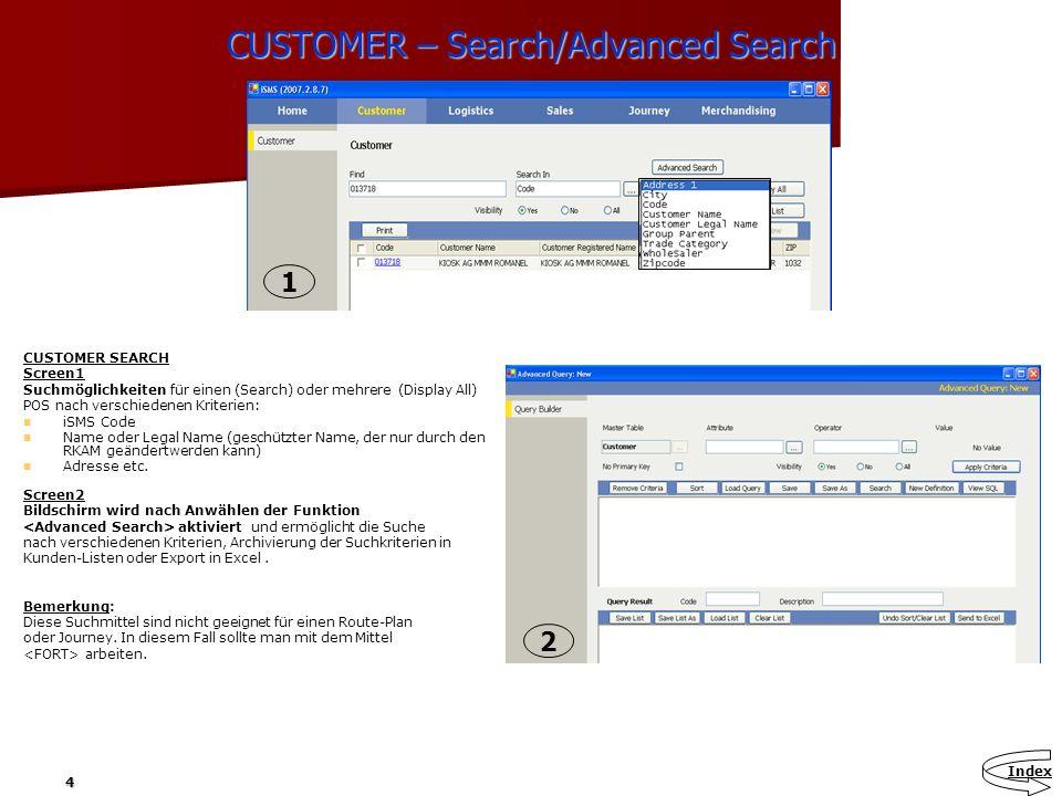 4 CUSTOMER – Search/Advanced Search CUSTOMER SEARCH Screen1 Suchmöglichkeiten für einen (Search) oder mehrere (Display All) POS nach verschiedenen Kri