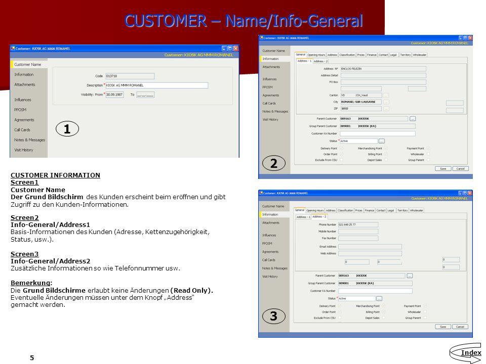 5 CUSTOMER – Name/Info-General CUSTOMER INFORMATION Screen1 Customer Name Der Grund Bildschirm des Kunden erscheint beim eröffnen und gibt Zugriff zu