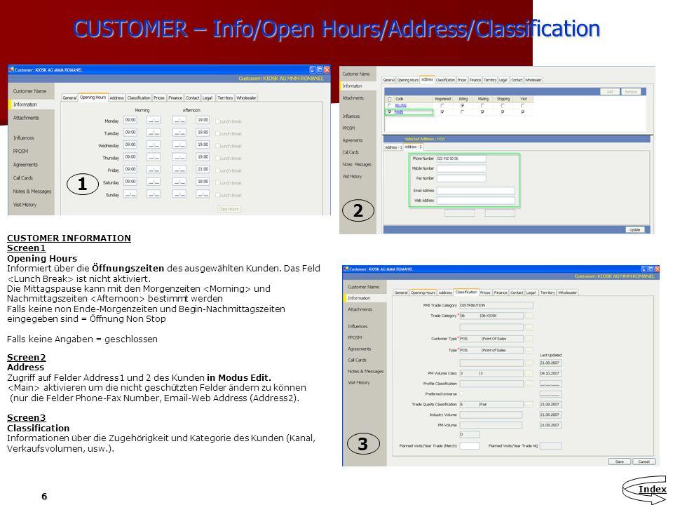 6 CUSTOMER – Info/Open Hours/Address/Classification CUSTOMER INFORMATION Screen1 Opening Hours Informiert über die Öffnungszeiten des ausgewählten Kun