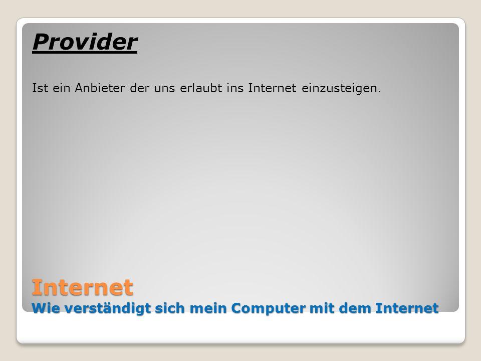 Internet Wie verständigt sich mein Computer mit dem Internet Provider Ist ein Anbieter der uns erlaubt ins Internet einzusteigen.