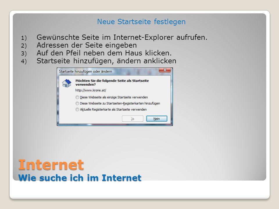 Internet Wie suche ich im Internet Neue Startseite festlegen 1) Gewünschte Seite im Internet-Explorer aufrufen. 2) Adressen der Seite eingeben 3) Auf