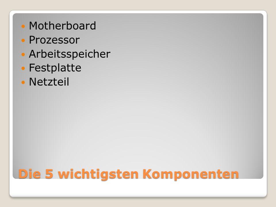 Die 5 wichtigsten Komponenten Motherboard Prozessor Arbeitsspeicher Festplatte Netzteil