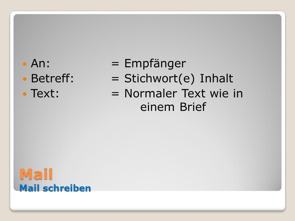 Mail Mail schreiben An: = Empfänger Betreff:= Stichwort(e) Inhalt Text:= Normaler Text wie in einem Brief