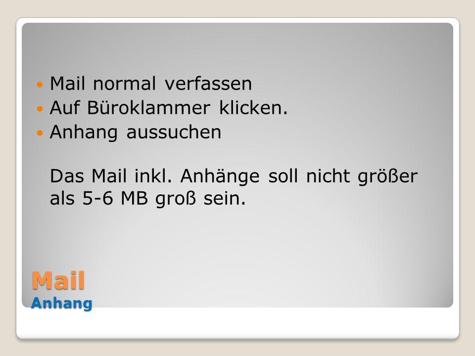 Mail Anhang Mail normal verfassen Auf Büroklammer klicken. Anhang aussuchen Das Mail inkl. Anhänge soll nicht größer als 5-6 MB groß sein.