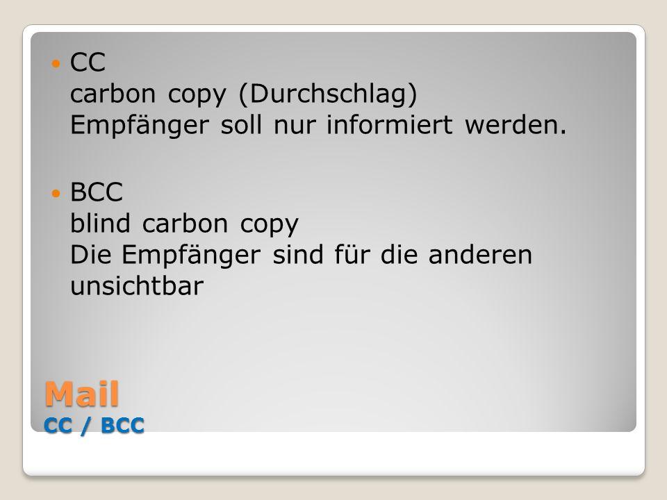 Mail CC / BCC CC carbon copy (Durchschlag) Empfänger soll nur informiert werden. BCC blind carbon copy Die Empfänger sind für die anderen unsichtbar