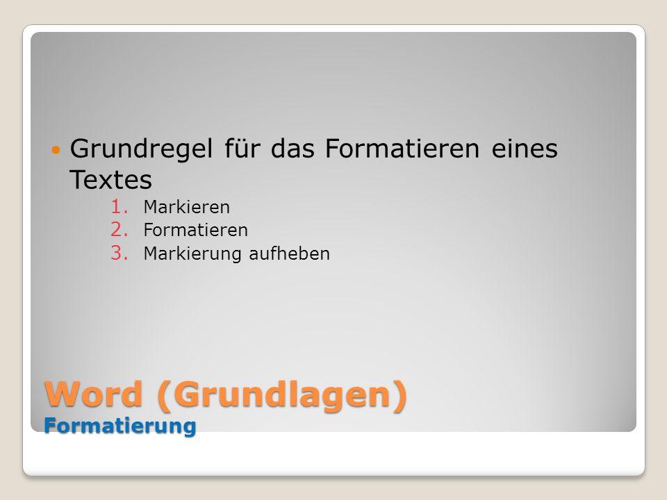 Word (Grundlagen) Formatierung Grundregel für das Formatieren eines Textes 1. Markieren 2. Formatieren 3. Markierung aufheben