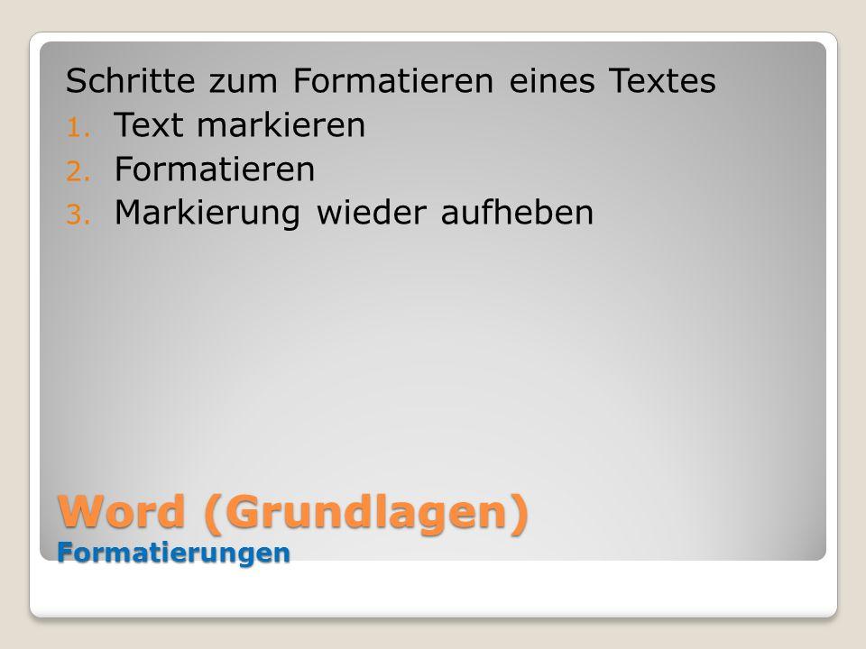 Word (Grundlagen) Formatierungen Schritte zum Formatieren eines Textes 1. Text markieren 2. Formatieren 3. Markierung wieder aufheben