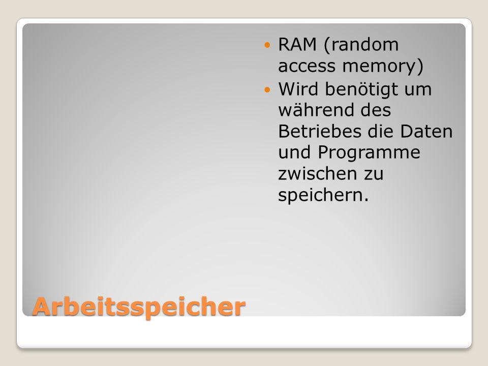 Arbeitsspeicher RAM (random access memory) Wird benötigt um während des Betriebes die Daten und Programme zwischen zu speichern.
