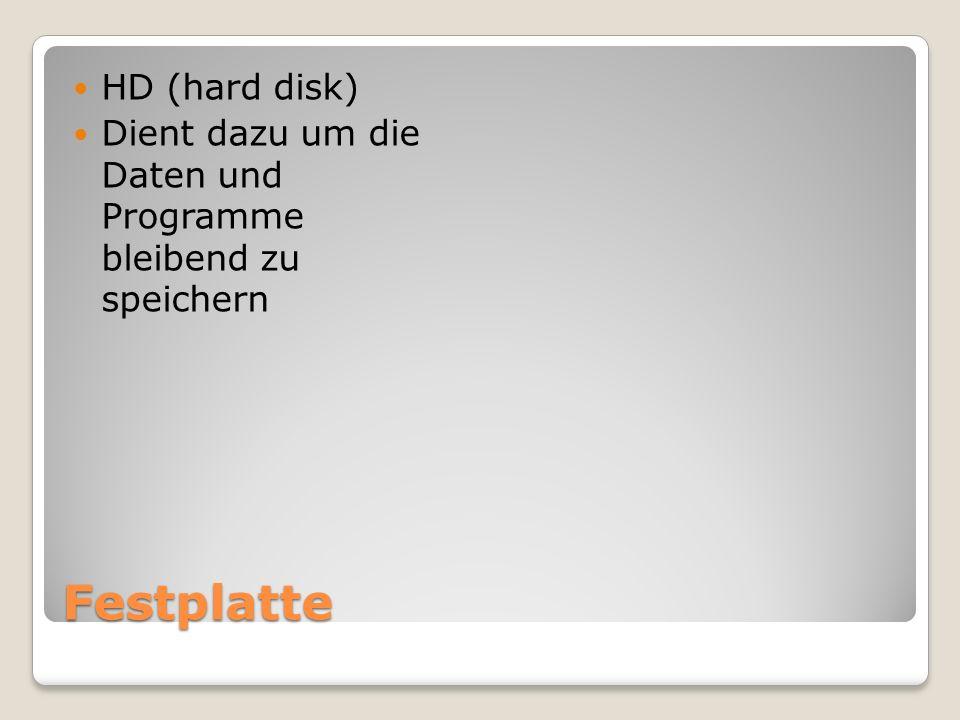 Festplatte HD (hard disk) Dient dazu um die Daten und Programme bleibend zu speichern