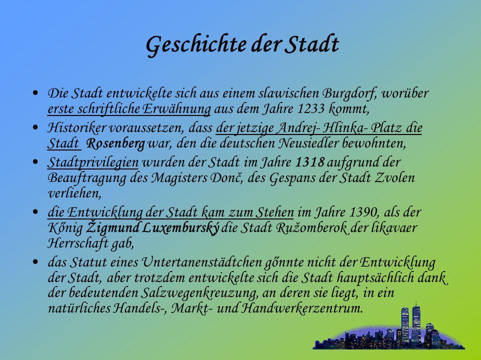 Geschichte der Stadt Die Stadt entwickelte sich aus einem slawischen Burgdorf, worüber erste schriftliche Erwähnung aus dem Jahre 1233 kommt, Historiker voraussetzen, dass der jetzige Andrej- Hlinka- Platz die Stadt Rosenberg war, den die deutschen Neusiedler bewohnten, Stadtprivilegien wurden der Stadt im Jahre 1318 aufgrund der Beauftragung des Magisters Donč, des Gespans der Stadt Zvolen verliehen, die Entwicklung der Stadt kam zum Stehen im Jahre 1390, als der Kőnig Žigmund Luxemburský die Stadt Ružomberok der likavaer Herrschaft gab, das Statut eines Untertanenstädtchen gőnnte nicht der Entwicklung der Stadt, aber trotzdem entwickelte sich die Stadt hauptsächlich dank der bedeutenden Salzwegenkreuzung, an deren sie liegt, in ein natürliches Handels-, Markt- und Handwerkerzentrum.
