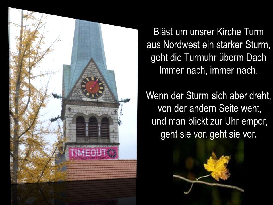 Bläst um unsrer Kirche Turm aus Nordwest ein starker Sturm, geht die Turmuhr überm Dach Immer nach, immer nach.