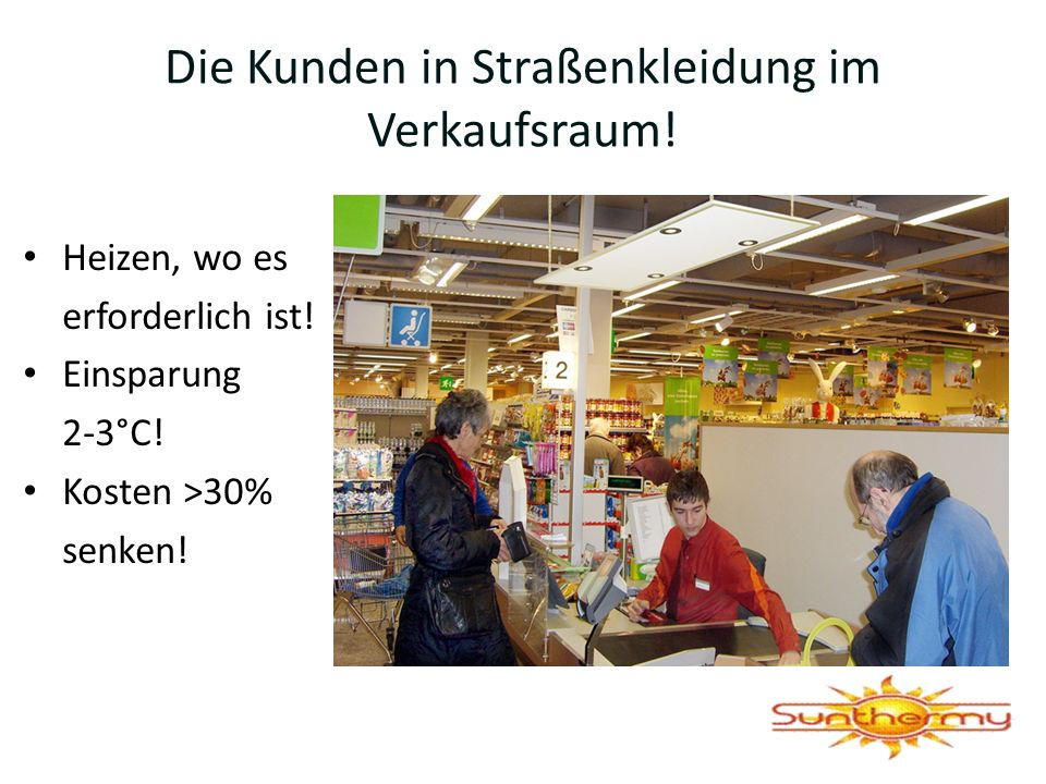 Die Kunden in Straßenkleidung im Verkaufsraum! Heizen, wo es erforderlich ist! Einsparung 2-3°C! Kosten >30% senken!