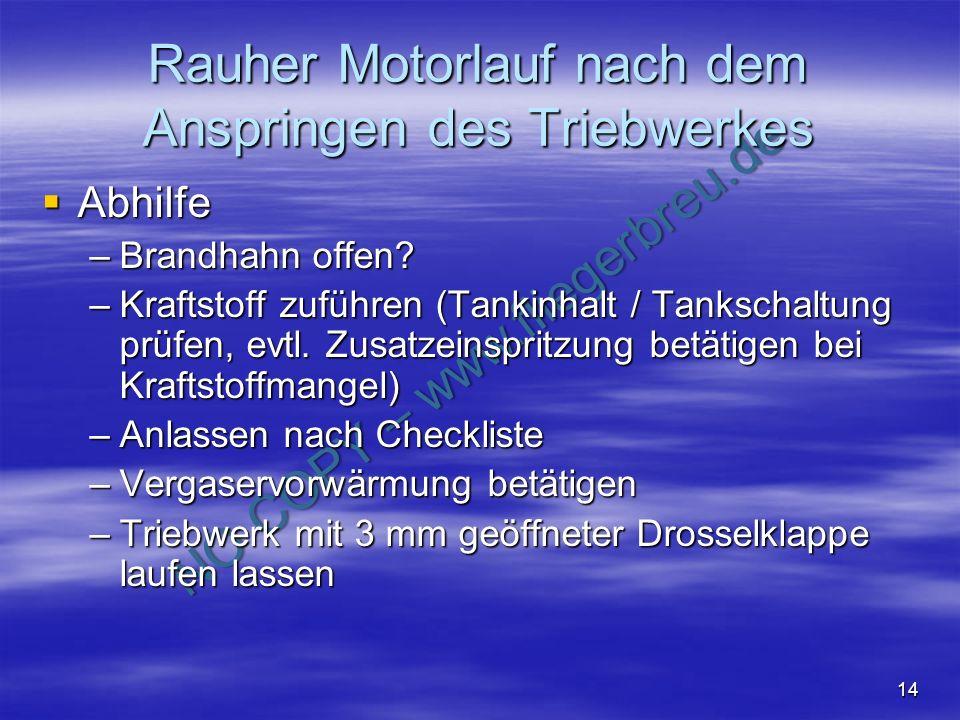NO COPY – www.fliegerbreu.de 14 Rauher Motorlauf nach dem Anspringen des Triebwerkes Abhilfe Abhilfe –Brandhahn offen? –Kraftstoff zuführen (Tankinhal