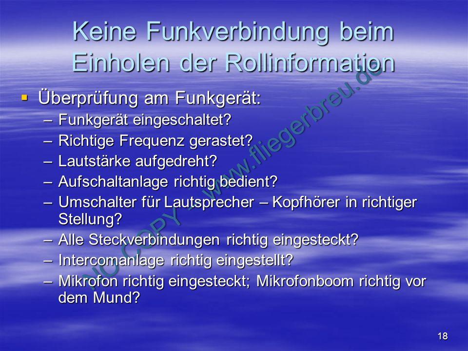 NO COPY – www.fliegerbreu.de 18 Keine Funkverbindung beim Einholen der Rollinformation Überprüfung am Funkgerät: Überprüfung am Funkgerät: –Funkgerät