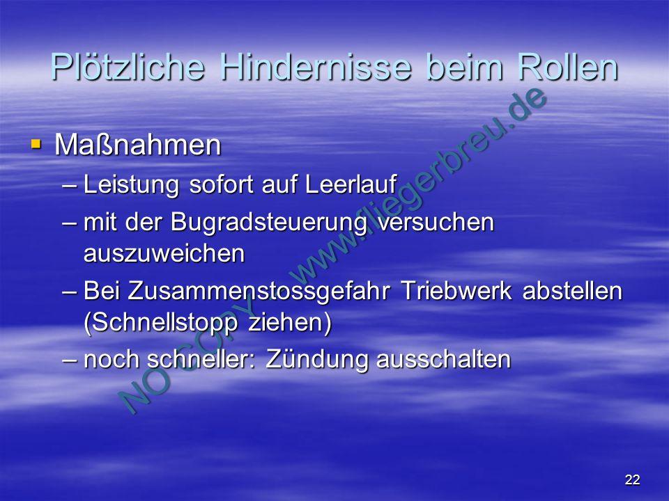 NO COPY – www.fliegerbreu.de 22 Plötzliche Hindernisse beim Rollen Maßnahmen Maßnahmen –Leistung sofort auf Leerlauf –mit der Bugradsteuerung versuche