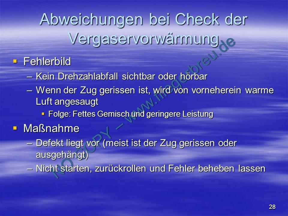 NO COPY – www.fliegerbreu.de 28 Abweichungen bei Check der Vergaservorwärmung Fehlerbild Fehlerbild –Kein Drehzahlabfall sichtbar oder hörbar –Wenn de