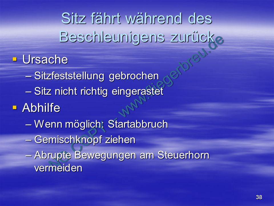 NO COPY – www.fliegerbreu.de 38 Sitz fährt während des Beschleunigens zurück Ursache Ursache –Sitzfeststellung gebrochen –Sitz nicht richtig eingerast