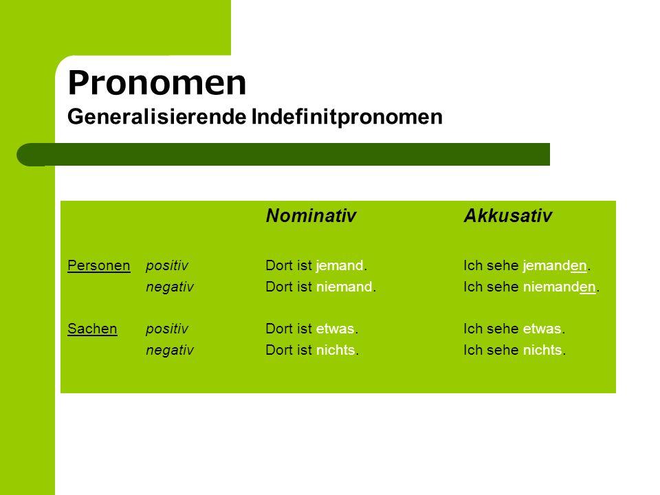Pronomen Generalisierende Indefinitpronomen NominativAkkusativ Personen positivDort ist jemand.Ich sehe jemanden. negativDort ist niemand.Ich sehe nie