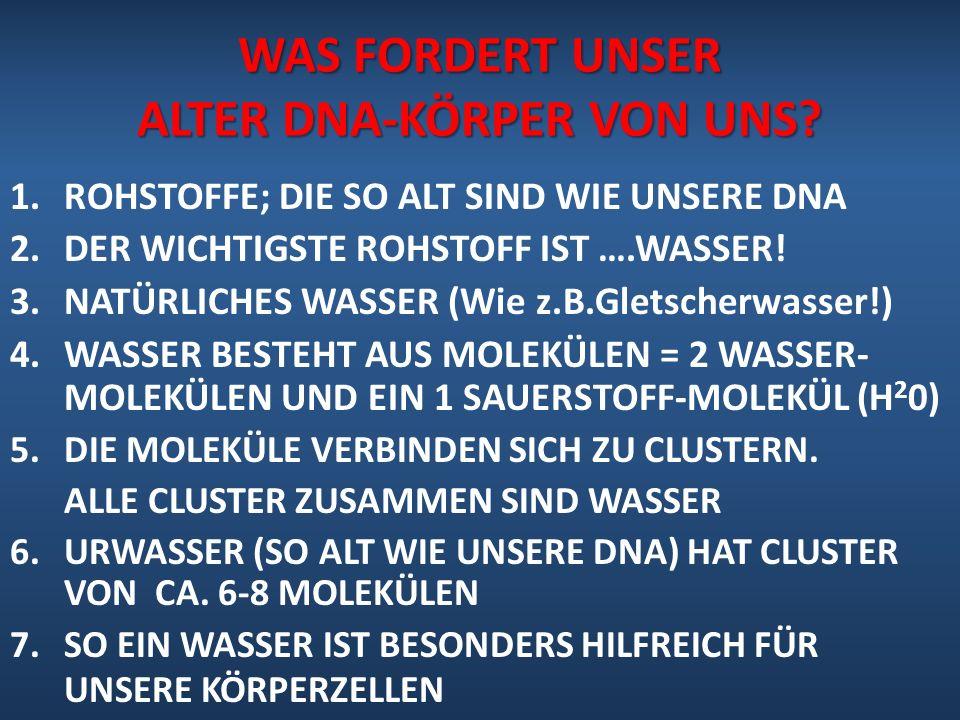 WAS FORDERT UNSER ALTER DNA-KÖRPER VON UNS? 1.ROHSTOFFE; DIE SO ALT SIND WIE UNSERE DNA 2.DER WICHTIGSTE ROHSTOFF IST ….WASSER! 3.NATÜRLICHES WASSER (