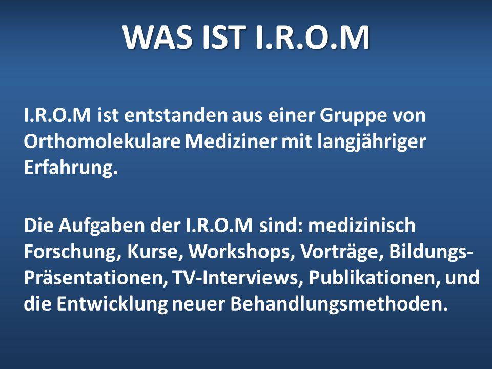 WAS IST I.R.O.M I.R.O.M ist entstanden aus einer Gruppe von Orthomolekulare Mediziner mit langjähriger Erfahrung. Die Aufgaben der I.R.O.M sind: mediz