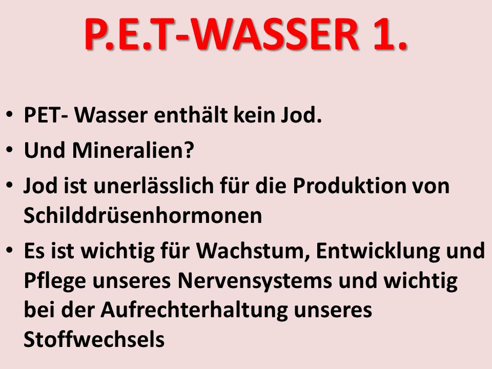 P.E.T-WASSER 1. PET- Wasser enthält kein Jod. Und Mineralien? Jod ist unerlässlich für die Produktion von Schilddrüsenhormonen Es ist wichtig für Wach
