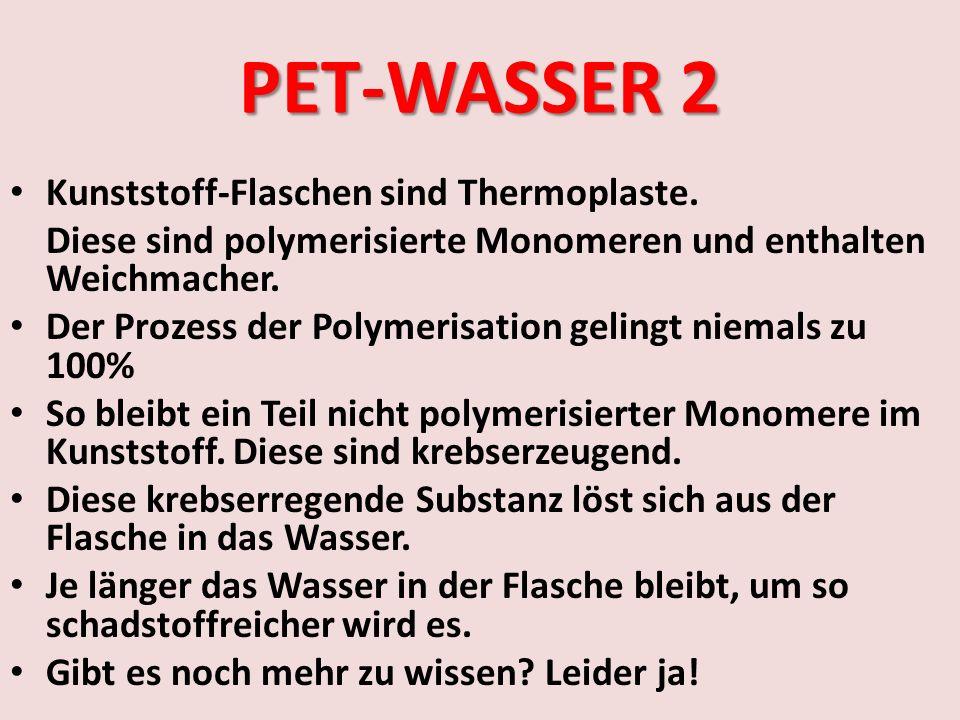 PET-WASSER 2 Kunststoff-Flaschen sind Thermoplaste. Diese sind polymerisierte Monomeren und enthalten Weichmacher. Der Prozess der Polymerisation geli