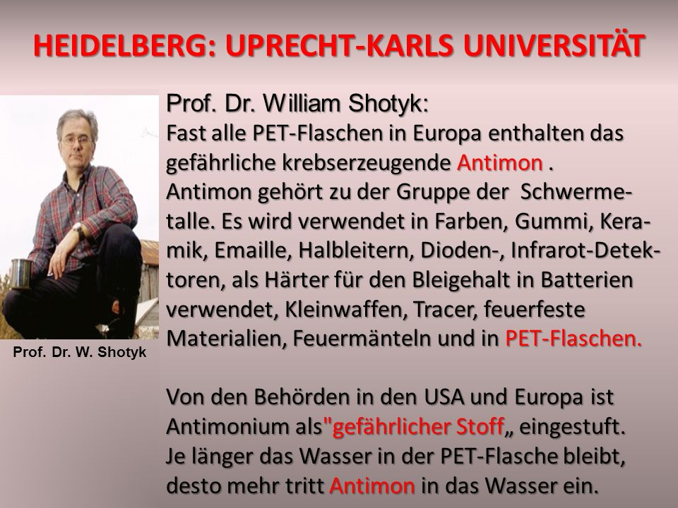 HEIDELBERG: UPRECHT-KARLS UNIVERSITÄT Prof. Dr. William Shotyk: Fast alle PET-Flaschen in Europa enthalten das gefährliche krebserzeugende Antimon. An