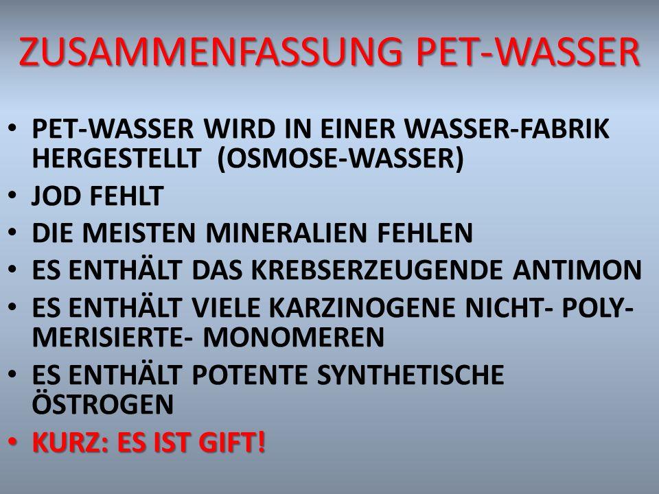 ZUSAMMENFASSUNG PET-WASSER PET-WASSER WIRD IN EINER WASSER-FABRIK HERGESTELLT (OSMOSE-WASSER) JOD FEHLT DIE MEISTEN MINERALIEN FEHLEN ES ENTHÄLT DAS K