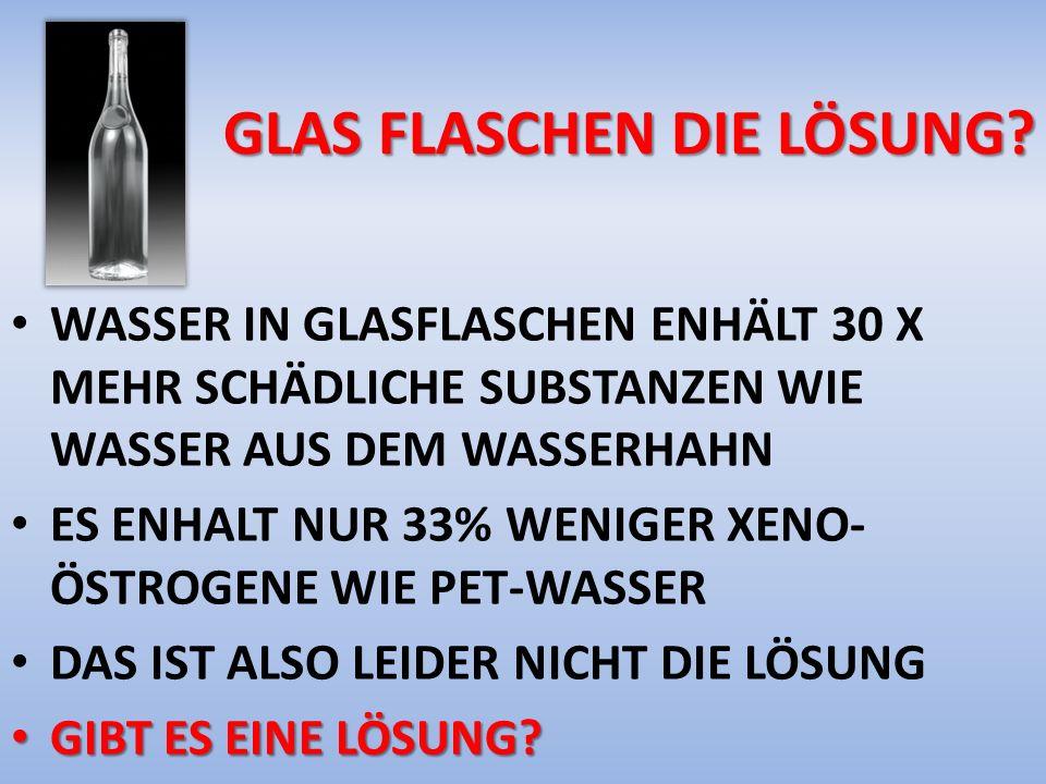 GLAS FLASCHEN DIE LÖSUNG? WASSER IN GLASFLASCHEN ENHÄLT 30 X MEHR SCHÄDLICHE SUBSTANZEN WIE WASSER AUS DEM WASSERHAHN ES ENHALT NUR 33% WENIGER XENO-