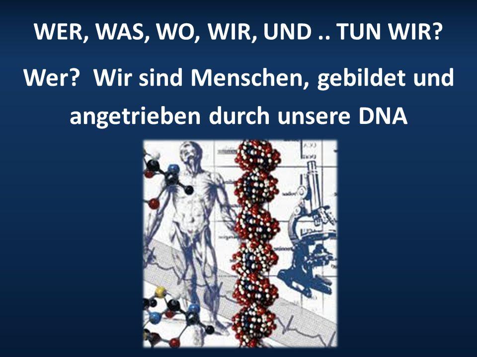 WER, WAS, WO, WIR, UND.. TUN WIR? Wer? Wir sind Menschen, gebildet und angetrieben durch unsere DNA