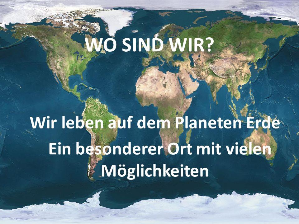 WO SIND WIR? Wir leben auf dem Planeten Erde Ein besonderer Ort mit vielen Möglichkeiten