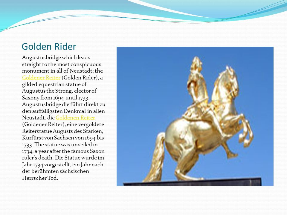 Golden Rider Augustusbridge which leads straight to the most conspicuous monument in all of Neustadt: the Goldener Reiter (Golden Rider), a gilded equestrian statue of Augustus the Strong, elector of Saxony from 1694 until 1733.