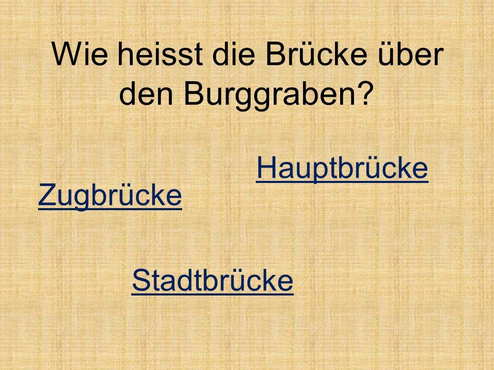 Wie heisst die Brücke über den Burggraben? Zugbrücke Hauptbrücke Stadtbrücke