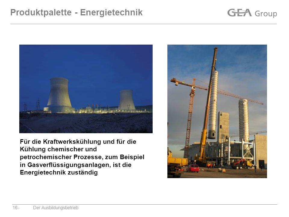 -Der Ausbildungsbetrieb16 Produktpalette - Energietechnik Für die Kraftwerkskühlung und für die Kühlung chemischer und petrochemischer Prozesse, zum B