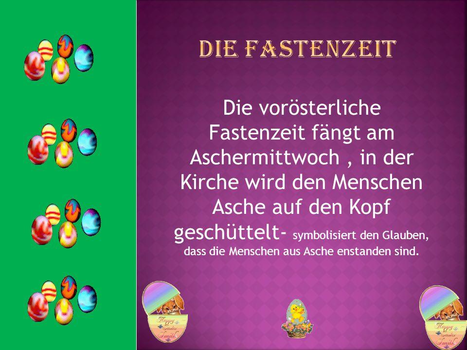 Die vorösterliche Fastenzeit fängt am Aschermittwoch, in der Kirche wird den Menschen Asche auf den Kopf geschüttelt- symbolisiert den Glauben, dass d
