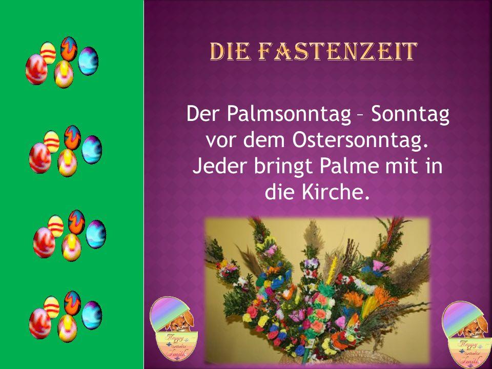 Der Palmsonntag – Sonntag vor dem Ostersonntag. Jeder bringt Palme mit in die Kirche.