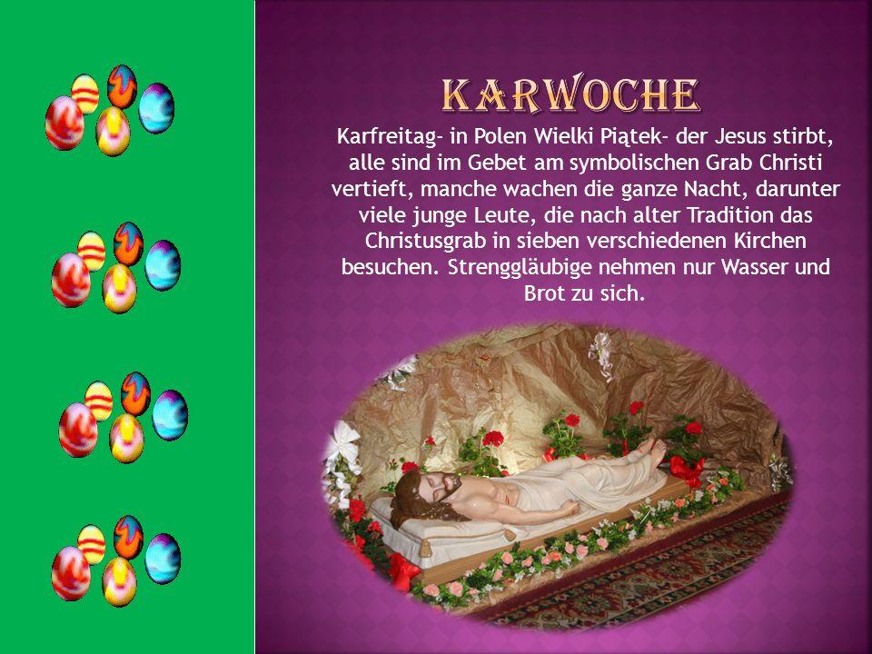 Karfreitag- in Polen Wielki Piątek- der Jesus stirbt, alle sind im Gebet am symbolischen Grab Christi vertieft, manche wachen die ganze Nacht, darunte