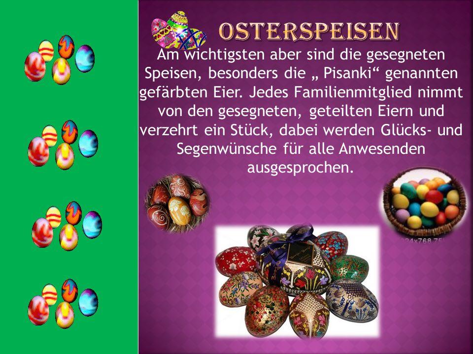 Am wichtigsten aber sind die gesegneten Speisen, besonders die Pisanki genannten gefärbten Eier. Jedes Familienmitglied nimmt von den gesegneten, gete