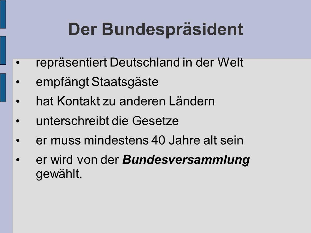 Der Bundespräsident repräsentiert Deutschland in der Welt empfängt Staatsgäste hat Kontakt zu anderen Ländern unterschreibt die Gesetze er muss mindestens 40 Jahre alt sein er wird von der Bundesversammlung gewählt.