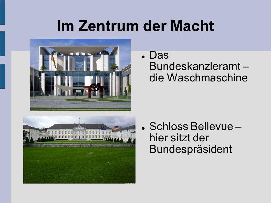 Im Zentrum der Macht Das Bundeskanzleramt – die Waschmaschine Schloss Bellevue – hier sitzt der Bundespräsident
