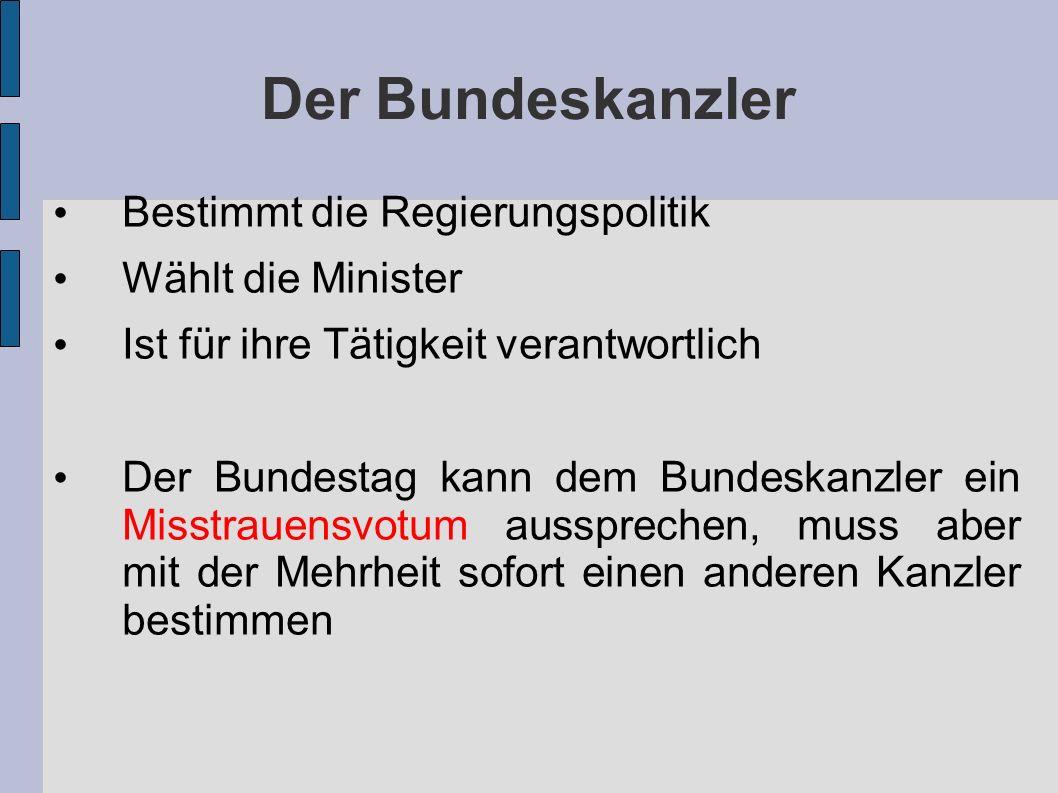 Der Bundeskanzler Bestimmt die Regierungspolitik Wählt die Minister Ist für ihre Tätigkeit verantwortlich Der Bundestag kann dem Bundeskanzler ein Misstrauensvotum aussprechen, muss aber mit der Mehrheit sofort einen anderen Kanzler bestimmen