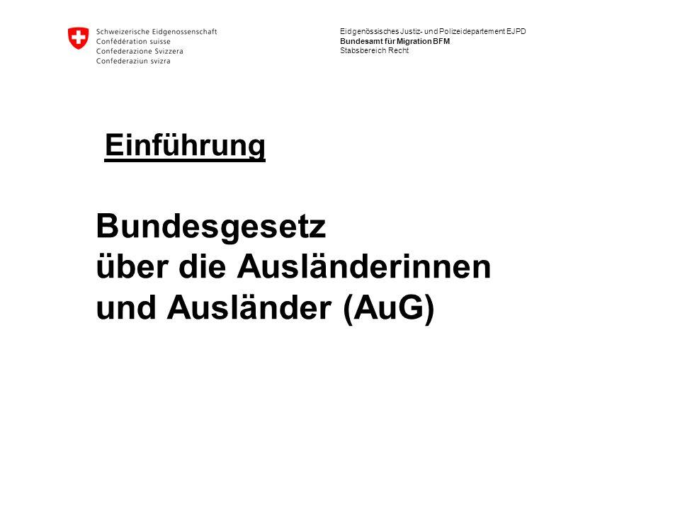 Eidgenössisches Justiz- und Polizeidepartement EJPD Bundesamt für Migration BFM Stabsbereich Recht Einführung Bundesgesetz über die Ausländerinnen und Ausländer (AuG)