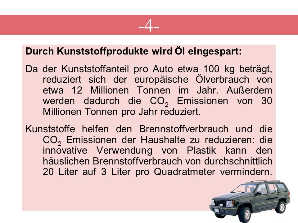 -4- Durch Kunststoffprodukte wird Öl eingespart: Da der Kunststoffanteil pro Auto etwa 100 kg beträgt, reduziert sich der europäische Ölverbrauch von etwa 12 Millionen Tonnen im Jahr.